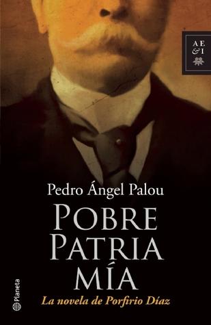 Pobre patria mía: La novela de Porfirio Díaz