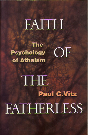 Faith of the Fatherless: The Psychology of Atheism by Paul C