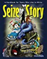 Seize the Story: A Handbook for Teens Who Like to Write