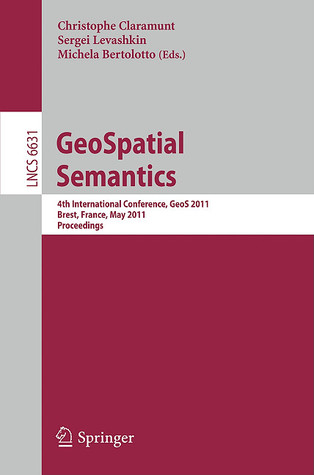 Geo Spatial Semantics: 4th International Conference, Geo S 2011, Brest, France, May 12 13, 2011, Proceedings (Lecture Notes In Computer Science / ... Applications, Incl. Internet/Web, And Hci)