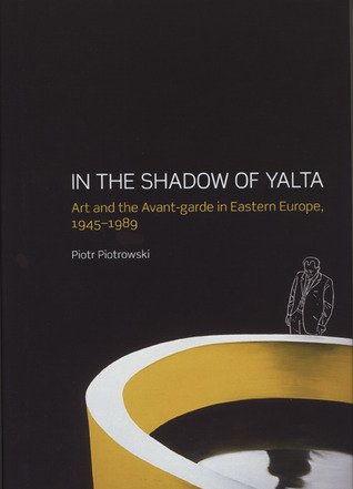 In the Shadow of Yalta: Art and the Avant-garde in Eastern Europe, 1945-1989