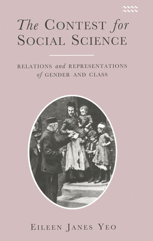 The Contest for Social Science: Relations and Representations of Gender and Class Eileen Janes Yeo