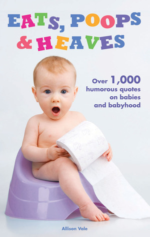 Eats, Poops  Heaves: Over 1,000 Humorous Quotes on Babies and Babyhood
