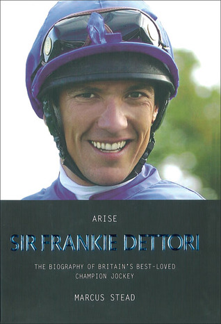 Arise Sir Frankie Dettori: The Biography of Britain's Best-Loved Champion Jockey