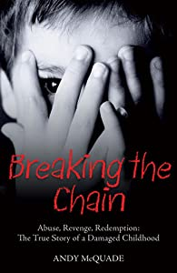 Breaking the Chain: Abuse, Revenge, Redemption: The True Story of a Damaged Childhood