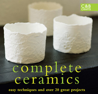 Complete Ceramics Easy techniques and over 20 great projects (The Complete Craft Series)