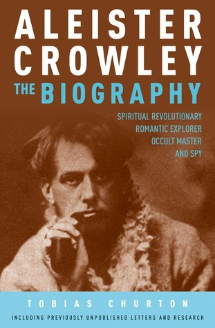 Aleister Crowley The Biography Spiritual Revolutionary, Romantic Explorer, Occult Master and Spy