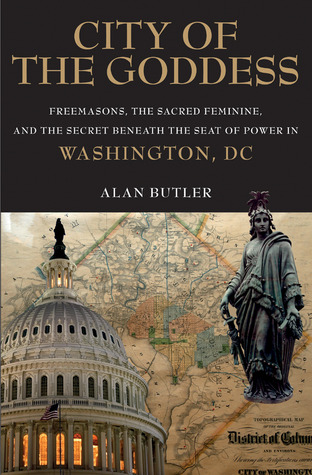 City of the Goddess: Freemasons, the Sacred Feminine, and the Secret Beneath the Seat of Power in Washington, DC