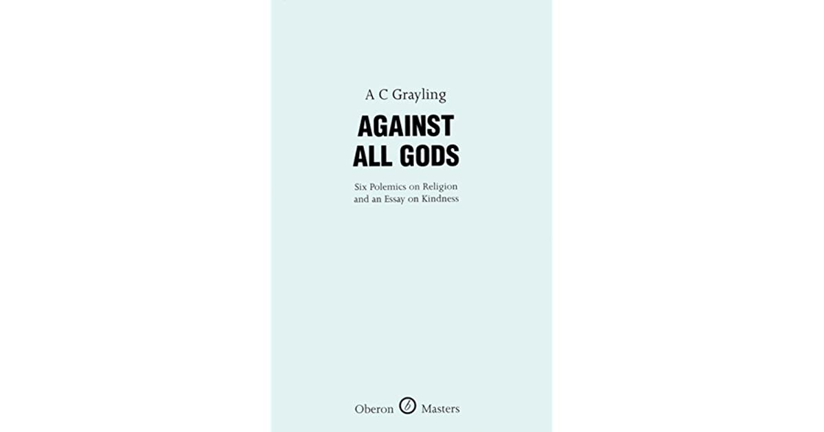 Against All Gods Six Polemics On Religion And An Essay On Kindness  Against All Gods Six Polemics On Religion And An Essay On Kindness By Ac  Grayling Research Report Wrting Companies also Fifth Business Essays  Healthy Living Essay