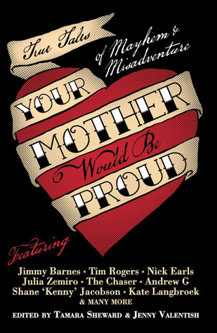 Your Mother Would Be Proud: True Tales of Mayhem and Misadventure