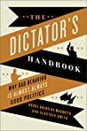 The Dictator's Handbook: Why Bad Behavior is Almost Always Good Politics by Bruce Bueno de Mesquita