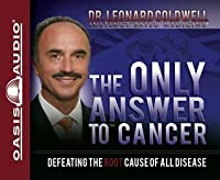 The Only Answer To Cancer Defeating The Root Cause Of All Disease By Leonard Coldwell