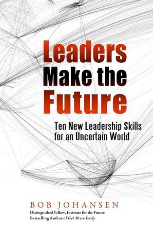 Leaders Make the Future: Ten New Leadership Skills for an Uncertain World