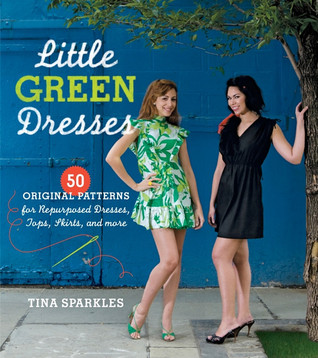 Little Green Dresses: 50 Original Patterns for Repurposed Dresses, Tops, Skirts, and More