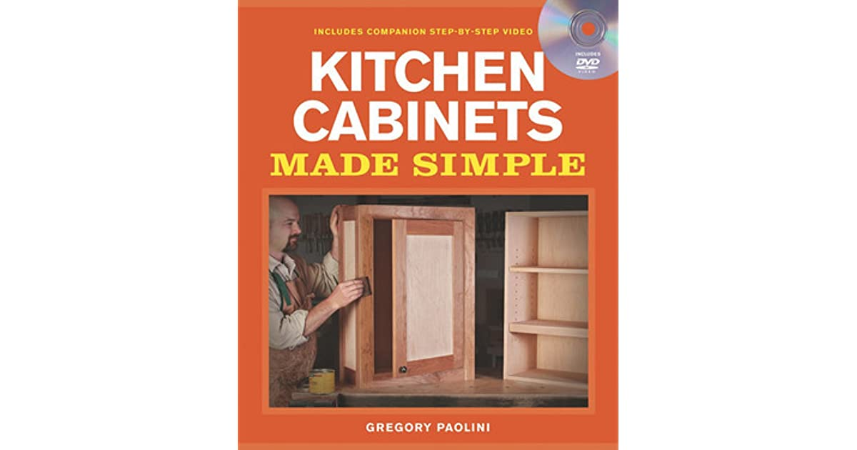 Kitchen Cabinets Made Simple A Book And Companion Step By Step Video Dvd By Gregory Paolini