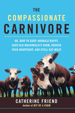 Compassionate Carnivore: Or, How to Keep Animals Happy, Save Old Macdonald's Farm, Reduce Your Hoofprint, and Still Eat Meat