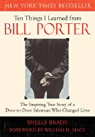 Ten Things I Learned from Bill Porter: The Inspiring True Story of the Door-to-Door Salesman Who Changed Lives