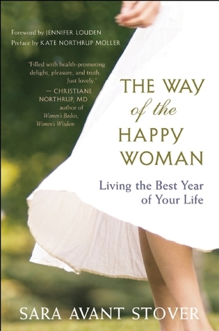 The Way of the Happy Woman Living the Best Year of Your Life by Sara Avant Stover