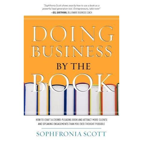 Doing Business By The Book How To Craft A Crowd Pleasing Book And Attract More Clients And Speaking Engagements Than You Ever Thought Possible By Sophfronia Scott