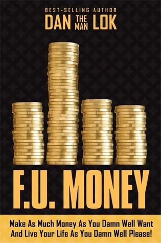 F.U. Money: Make As Much Money As You Want And Live Your Life As You Damn Well Please!