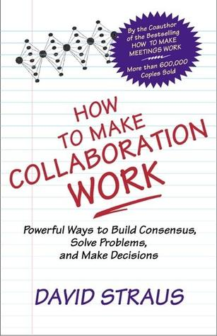 How to Make Collaboration Work: Powerful Ways to Build Consensus, Solve Problems, and Make Decisions