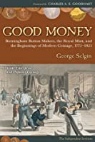 Good Money: Birmingham Button Makers, the Royal Mint, and the Beginnings of Modern Coinage, 1775–1821