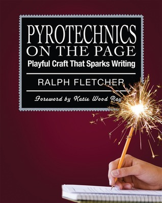 Ralph Fletcher - Pyrotechnics on the Page  Playful Craft That Sparks Writing