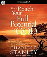 How To Reach Your Full Potential for God: Never Settle for Less Than His Best!