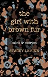 The Girl with Brown Fur by Stacey Levine