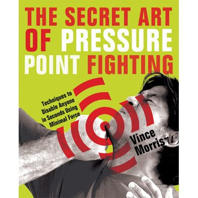 The secret art of pressure point fighting techniques to disable the secret art of pressure point fighting techniques to disable anyone in seconds using minimal force by vince morris fandeluxe Epub