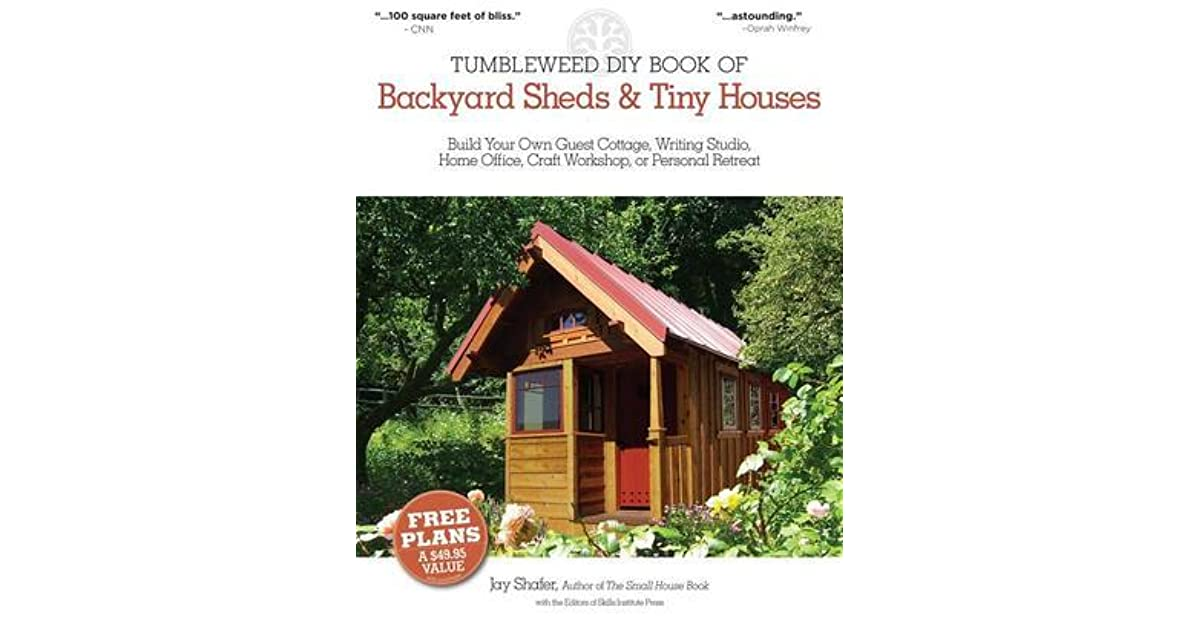 The Tumbleweed Diy Book Of Backyard Sheds And Tiny Houses Build Your Own Guest Cottage Writing Studio Home Office Craft Workshop Or Personal Retreat By Jay Shafer