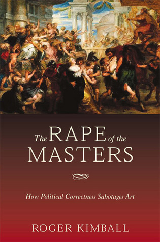 The Rape of the Masters: How Political Correctness Sabotages Art