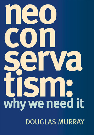 Neo Conservatism: Why We Need It by Douglas Murray