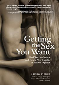 Getting the Sex You Want: Shed Your Inhibitions and Reach New Heights of Passion Together