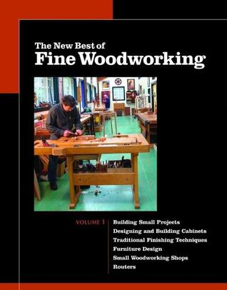 The New Best Of Fine Woodworking Building Small Projects Designing And Building Cabinets Traditional Finishing Techniques Designing Furniture Small Woodworking Shops Working With Routers By Fine Woodworking Magazine