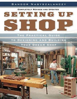 Setting Up Shop The Practical Guide to Designing and Building You