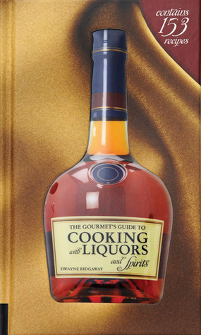 The Gourmet's Guide to Cooking with Liquors and Spirits  Extraordinary Recipes Made with Vodka, Rum, Whiskey, and More