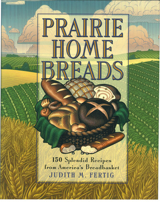 Prairie Home Breads  150 Splendid Recipes from America's Breadbasket