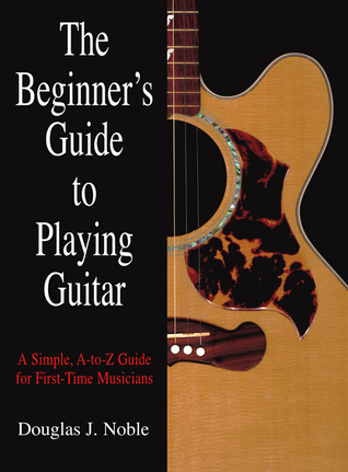 The Beginner's Guide to Playing Guitar: A Simple, A-to-Z Guide for First-Time Musicians