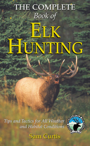 The Complete Book of Elk Hunting: Tips and Tactics for All Weather and Habitat Conditions