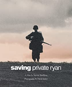 Saving Private Ryan: The Men, the Mission, the Movie : A Film by Steven Spielberg