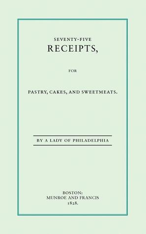 Seventy-Five Recipes for Pastry Cakes and Sweetmeats