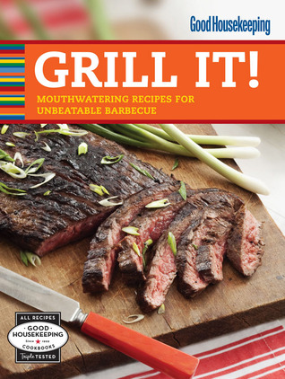 Good Housekeeping Grill It!: Mouthwatering Recipes for Unbeatable Barbecue