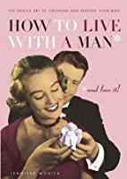 How to Live with a Man: And Love It