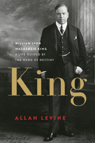 King: William Lyon Mackenzie King-A Life Guided by the Hand of Destiny