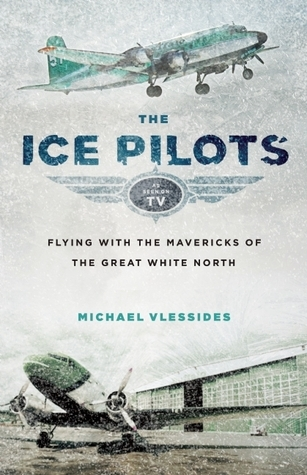 The Ice Pilots  Flying with the Mavericks of the Great White North