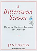 A Bittersweet Season: Caring for Our Aging Parents---And Ourselves