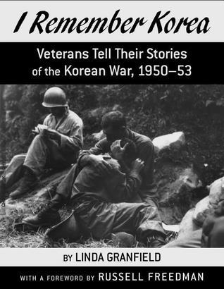 I Remember Korea: Veterans Tell Their Stories of the Korean War, 1950-1953