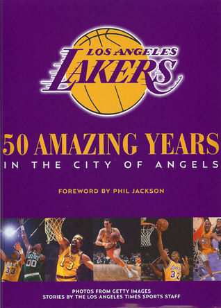 The Los Angeles Lakers 50 Amazing Years In The City Of Angels By The Los Angeles Times