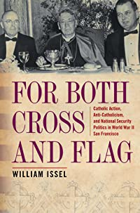For Both Cross and Flag: Catholic Action, Anti-Catholicism, and National Security Politics in World War II San Francisco
